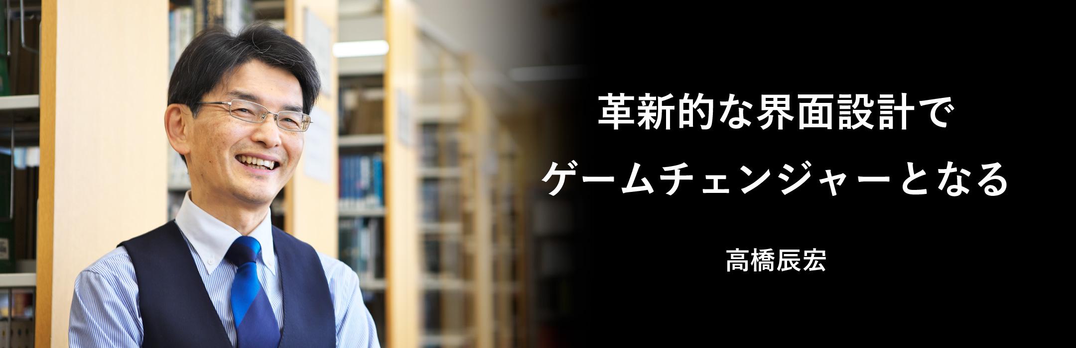 革新的な界面設計でゲームチェンジャーとなる 高橋辰宏